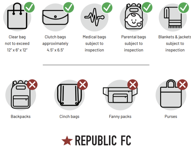 """Approved bags: clear bag not to exceed 12""""x6""""x12"""". Clutch bas approiximately 4.5""""x6.5"""". Medical bags subject to inspection. Parental bags subject to inspection. Blanks & jackets subject to inspection. Not allowed: backpacks, cinch bags, fanny packs, and purses. Republic FC."""